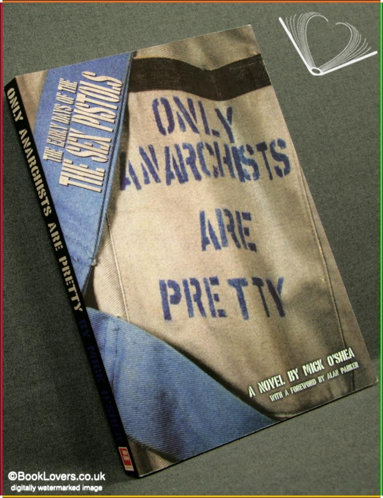 Only Anarchists Are Pretty: The Early Days of the Sex Pistols - Mick O'Shea
