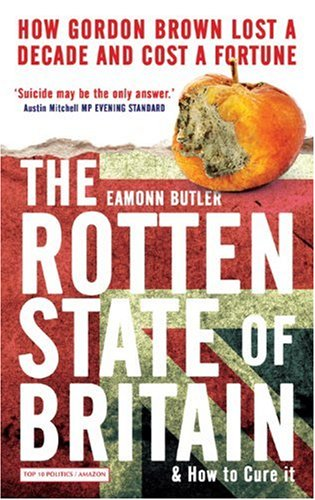 The Rotten State of Britain: How Gordon Brown Lost a Decade and Cost a Fortune - Eamonn Butler