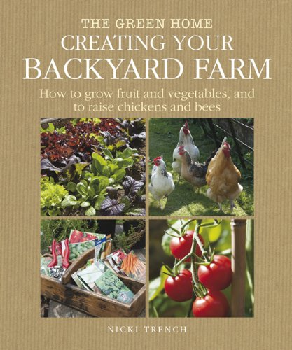 Creating Your Backyard Farm: How to Grow Fruit and Vegetables, and Raise Chickens and Bees (Green Home) - Nicki Trench
