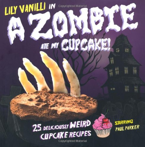 A Zombie Ate My Cupcake: 25 Deliciously Weird Cupcake Recipes - Lily Vanilli