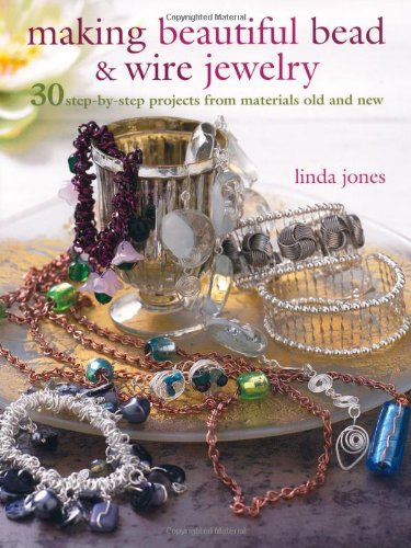 Making Beautiful Bead  &  Wire Jewelry: 30 Step-by Step Projects From Materials Old and New - Linda Jones