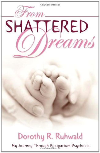 From Shattered Dreams: My Journey Through Postpartum Psychosis - Dorothy R. Ruhwald