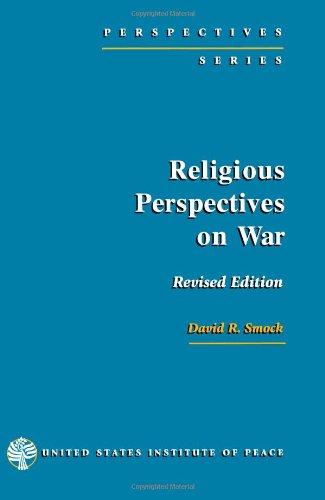 Religious Perspectives on War: Christian, Muslim, and Jewish Attitudes Toward Force - David R. Smock