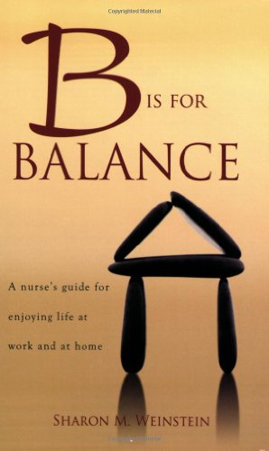 B Is for Balance: A Nurse's Guide for Enjoying Life at Work and at Home - Sharon Weinstein