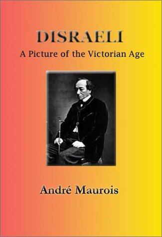 Disraeli: A Picture of the Victorian Age - Andre Maurois