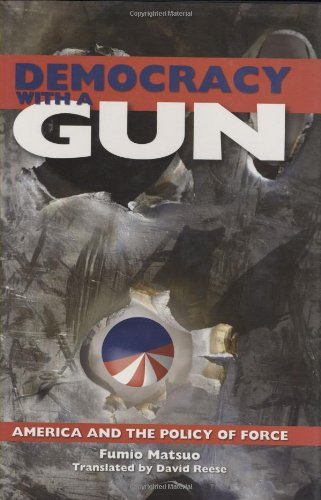 Democracy with a Gun: America and the Policy of Force - Fumio Matsuo