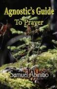 The Agnostic's Guide to Prayer