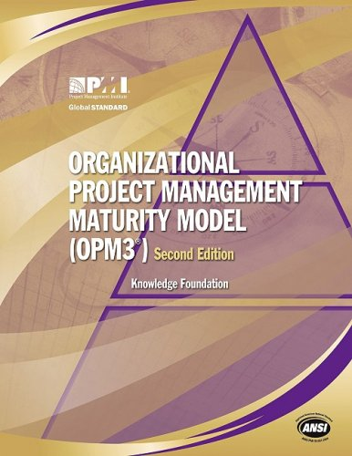 Organizational Project Management Maturity Model, (Opm3®) Knowledge Foundation: Knowledge Foundation - Project Management Institute