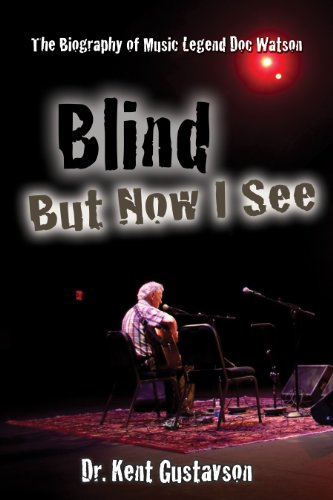 Blind But Now I See: The Biography of Music Legend Doc Watson (Rock Pop Music) - Kent Gustavson