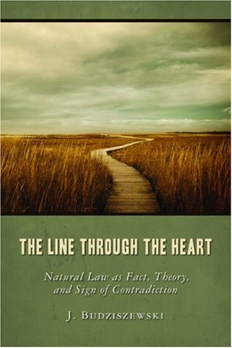 The Line Through the Heart: Natural Law as Fact, Theory, and Sign of Contradiction - J. Budziszewski