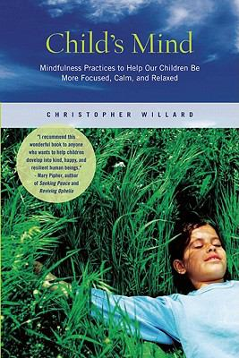 Child's Mind : Mindfulness Practices to Help Our Children Be More Focused, Calm, and Relaxed - Christopher Willard