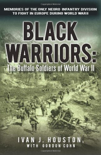 Black Warriors: The Buffalo Soldiers of World War II Memories of the Only Negro Infantry Division to Fight in Europe During World War - Ivan J. Houston