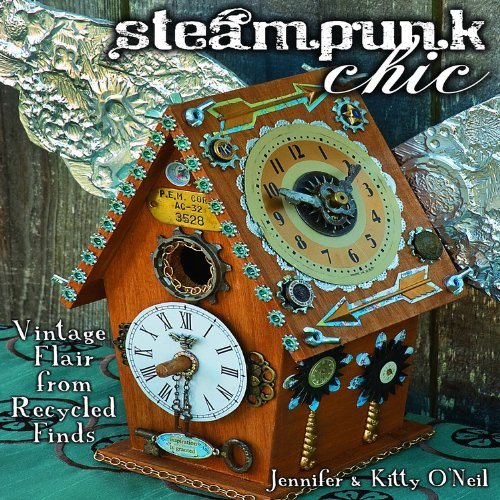 Steampunk Chic: Vintage Flair from Recycled Finds - Jennifer & Kitty O'Neil