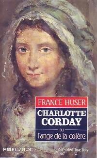 Charlotte Corday ou l'ange de la colère - France Huser