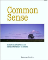 Common Sense: And Other Bits of Wisdom We Tend To Forget or Ignore - Louise Smith