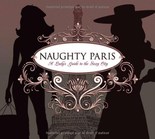 Naughty Paris: A Lady's Guide to the Sexy City - Heather Stimmler-Hall