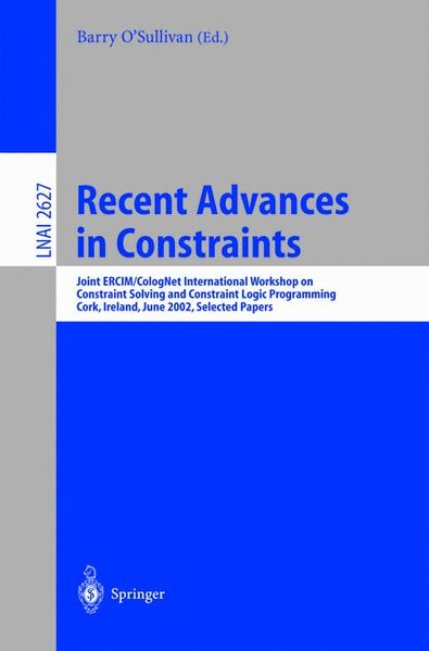 Recent Advances in Constraints : Joint ERCIM/CologNet International Workshop on Constraint Solving and Constraint Logic Programming, Cork, Ireland, June 19-21, 2002: Selected Papers. - O'Sullivan, B