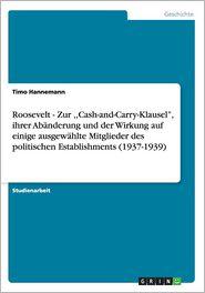 Roosevelt - Zur, Cash-And-Carry-Klausel, Ihrer Abanderung Und Der Wirkung Auf Einige Ausgewahlte Mitglieder Des Politischen Establishments (1937-1939)