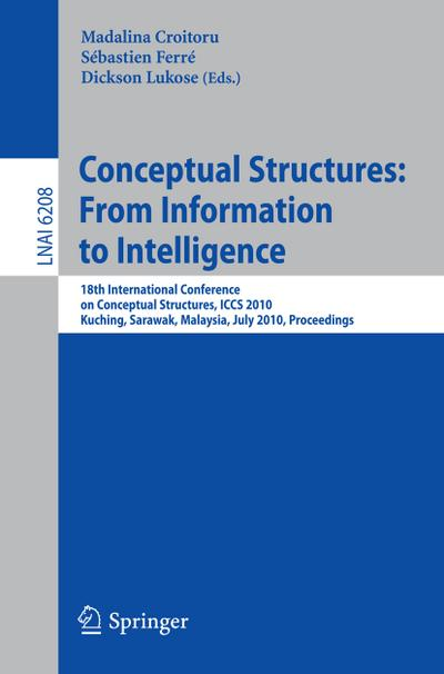 Conceptual Structures: From Information to Intelligence : 18th International Conference on Conceptual Structures, ICCS 2010, Kuching, Sarawak, Malaysia, July 26-30, 2010, Proceedings - Madalina Croitoru