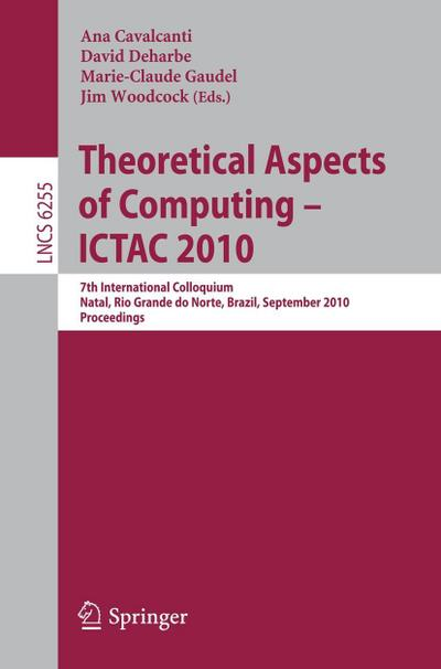 Theoretical Aspects of Computing : 7th International Colloquium, Natal, Rio Grande do Norte, Brazil, September 1-3, 2010, Proceedings - Ana Cavalcanti