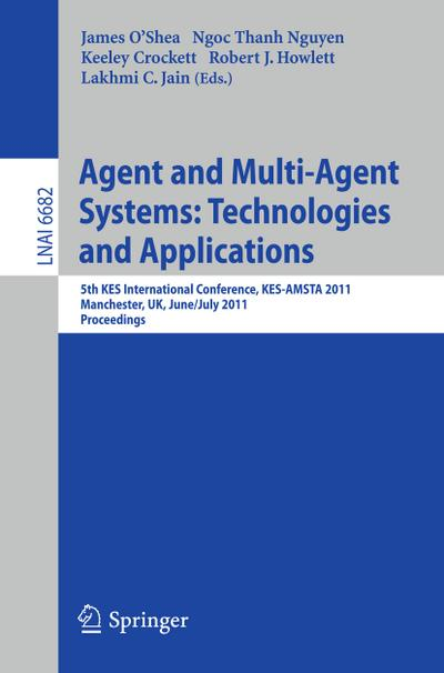 Agent and Multi-Agent Systems: Technologies and Applications : 5th KES International Conference, KES-AMSTA 2011, Manchester, UK, June 29 -- July 1, 2011, Proceedings - James O'Shea