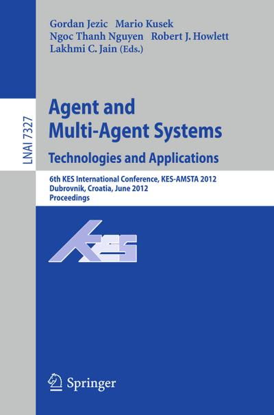 Agent and Multi-Agent Systems: Technologies and Applications : 6th KES International Conference, KES-AMSTA 2012, Dubrovnik, Croatia, June 25-27, 2012. Proceedings - Gordan Jezic