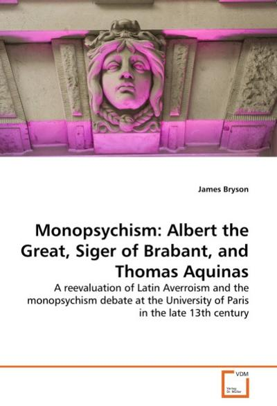Monopsychism: Albert the Great, Siger of Brabant, and Thomas Aquinas - James Bryson