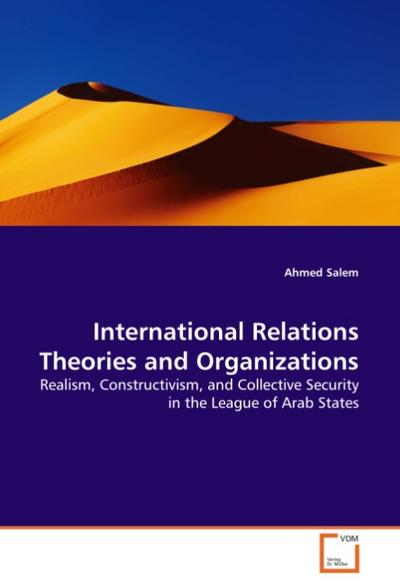 International Relations Theories and Organizations : Realism, Constructivism, and Collective Security in the League of Arab States - Ahmed Salem