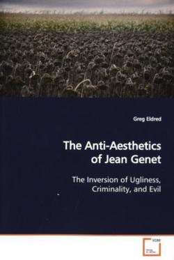 The Anti-Aesthetics of Jean Genet: The Inversion of Ugliness, Criminality, and Evil