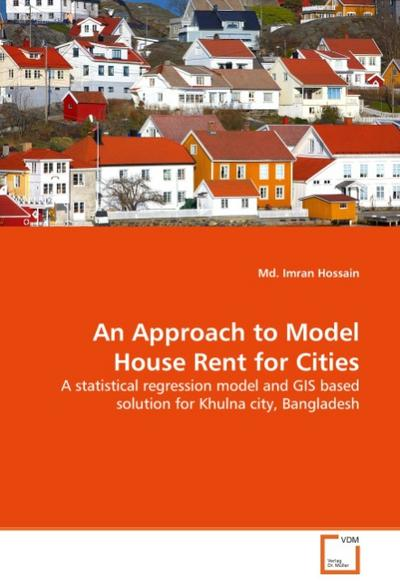 An Approach to Model House Rent for Cities : A statistical regression model and GIS based solution for Khulna city, Bangladesh - Md. Imran Hossain