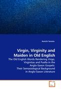 Virgin, Virginity and Maiden in Old English: The Old English Words Rendering Virgo, Virginitas and Puella in the Anglo-Saxon Gospels: Their Semasiological Background in Anglo-Saxon Literature