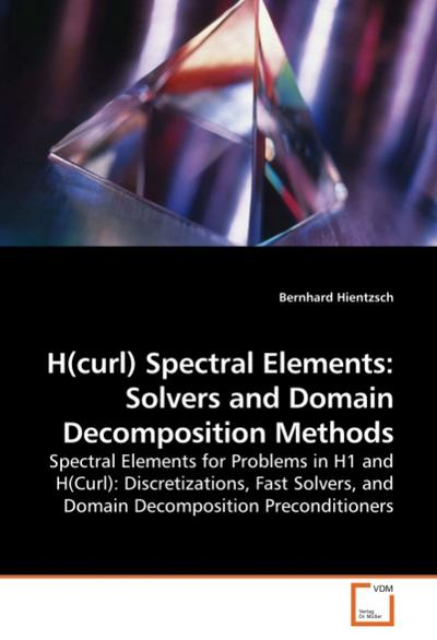 H(curl) Spectral Elements: Solvers and Domain Decomposition Methods : Spectral Elements for Problems in H1 and H(Curl): Discretizations, Fast Solvers, and Domain Decomposition Preconditioners - Bernhard Hientzsch