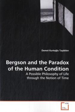 Bergson and the Paradox of the Human Condition: A Possible Philosophy of Life through the Notion of  Time