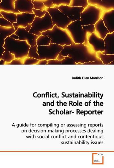 Conflict, Sustainability and the Role of the Scholar-Reporter : A guide for compiling or assessing reports on decision-making processes dealing with social conflict and contentious sustainability issues - Judith Ellen Morrison