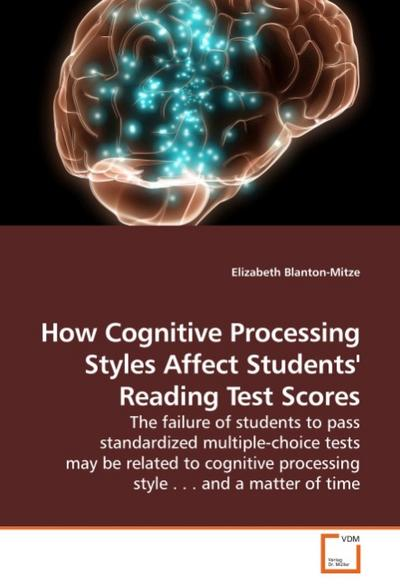 How Cognitive Processing Styles Affect Students' Reading Test Scores : The failure of students to pass standardized multiple-choice tests may be related to cognitive processing style . . . and a matter of time - Elizabeth Blanton-Mitze