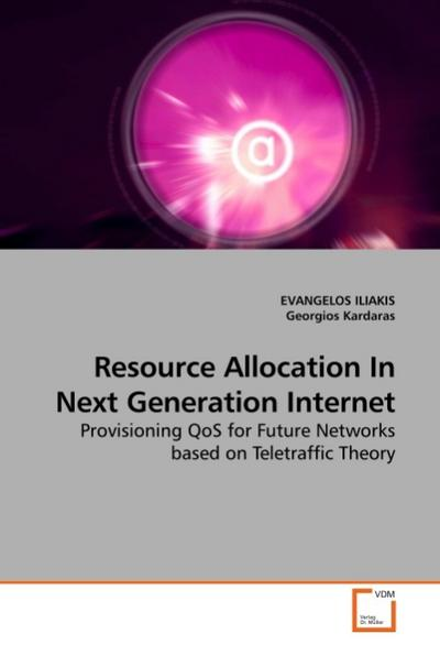 Resource Allocation In Next Generation Internet : Provisioning QoS for Future Networks based on Teletraffic Theory - EVANGELOS ILIAKIS