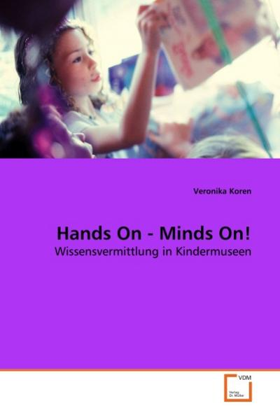 Hands On - Minds On! : Wissensvermittlung in Kindermuseen - Veronika Koren