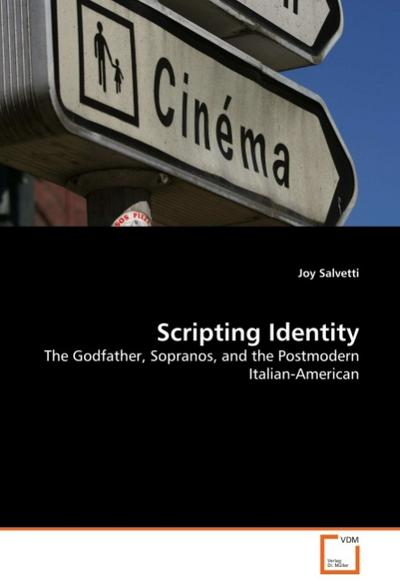 Scripting Identity : The Godfather, Sopranos, and the Postmodern Italian-American - Joy Salvetti
