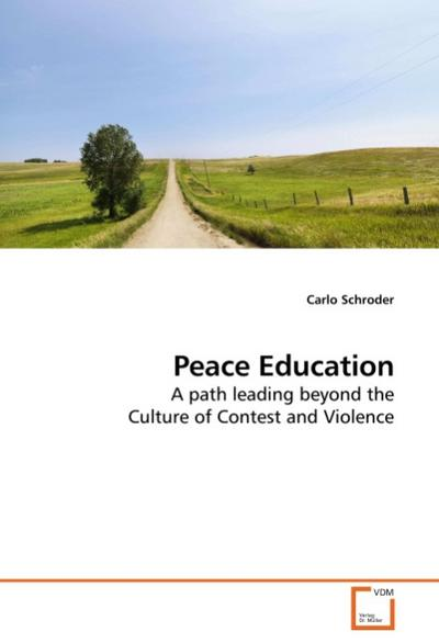 Peace Education : A path leading beyond the Culture of Contest and Violence - Carlo Schroder