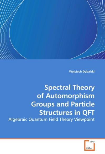 Spectral Theory of Automorphism Groups and Particle Structures in QFT : Algebraic Quantum Field Theory Viewpoint - Wojciech Dybalski
