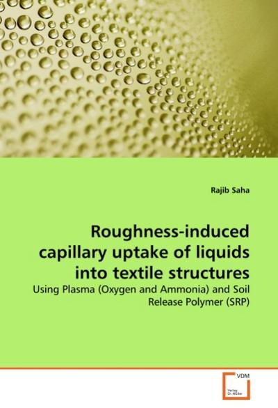 Roughness-induced capillary uptake of liquids into textile structures : Using Plasma (Oxygen and Ammonia) and Soil Release Polymer (SRP) - Rajib Saha