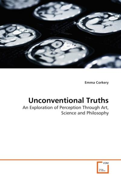 Unconventional Truths : An Exploration of Perception Through Art, Science and Philosophy - Emma Corkery