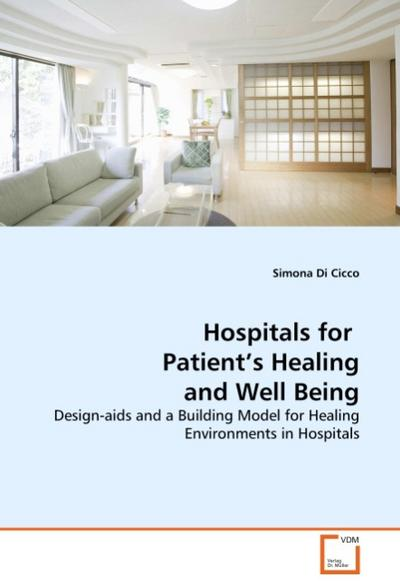 Hospitals for Patient's Healing and Well Being : Design-aids and a Building Model for Healing Environments in Hospitals - Simona Di Cicco