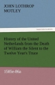 History of the United Netherlands from the Death of William the Silent to the Twelve Year's Truce, 1585e-86a