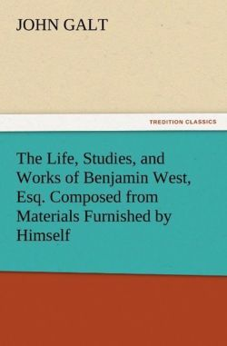 The Life, Studies, and Works of Benjamin West, Esq. Composed from Materials Furnished by Himself - Galt, John