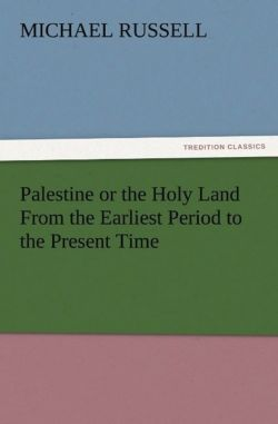 Palestine or the Holy Land From the Earliest Period to the Present Time - Russell, Michael