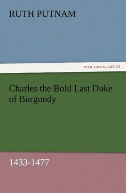 Charles the Bold Last Duke of Burgundy, 1433-1477 - Putnam, Ruth