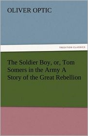 The Soldier Boy, or, Tom Somers in the Army A Story of the Great Rebellion