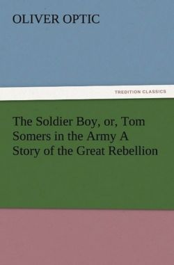 The Soldier Boy, or, Tom Somers in the Army A Story of the Great Rebellion - Optic, Oliver
