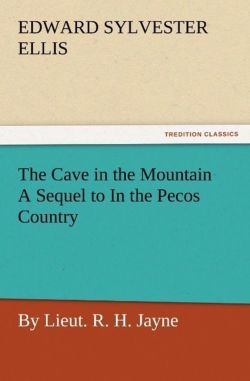 The Cave in the Mountain A Sequel to In the Pecos Country / by Lieut. R. H. Jayne - Ellis, Edward Sylvester